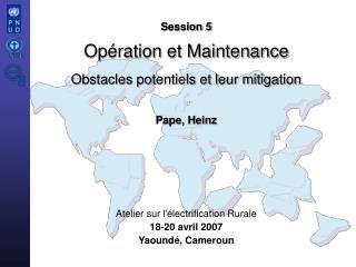 Session 5 Opération et Maintenance Obstacles potentiels et leur mitigation Pape, Heinz