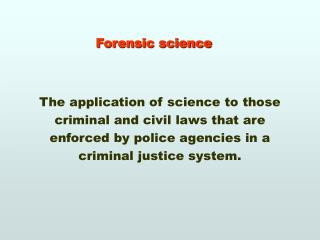 Forensic science The application of science to those criminal and civil laws that are