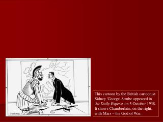 This cartoon by the British cartoonist Sidney George Strube appeared in the Daily Express on 3 October 1938.  It shows C