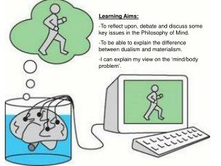 Learning Aims: -To reflect upon, debate and discuss some key issues in the Philosophy of Mind.