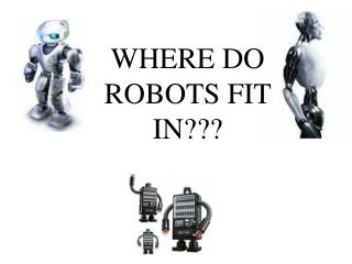 WHERE DO ROBOTS FIT IN???