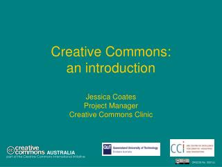 Creative Commons:  an introduction  Jessica Coates Project Manager Creative Commons Clinic