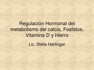 Regulación Hormonal del metabolismo del calcio, Fosfatos, Vitamina D y Hierro
