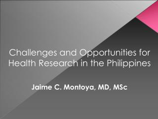 Challenges and Opportunities for Health Research in the Philippines  Jaime C. Montoya, MD, MSc