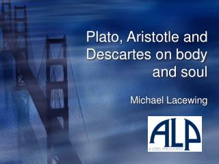 Plato, Aristotle and Descartes on body and soul