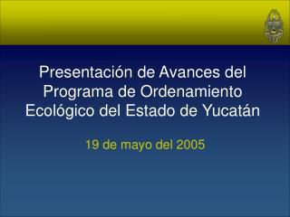 Presentaci n de Avances del Programa de Ordenamiento Ecol gico del Estado de Yucat n