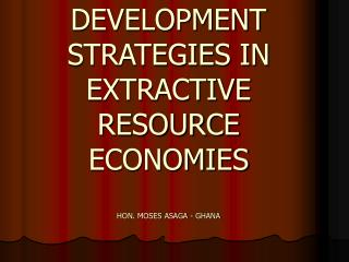 DEVELOPMENT STRATEGIES IN EXTRACTIVE RESOURCE ECONOMIES HON. MOSES ASAGA - GHANA
