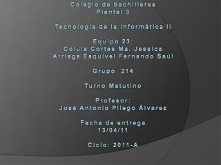 Colegio de bachilleres  Plantel 3 Tecnología de la informática  II Equipo 23: