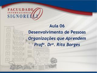 Aula 06 Desenvolvimento de Pessoas Organizações que  Aprendem Prof a . Dr a . Rita Borges