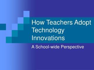 How Teachers Adopt Technology Innovations