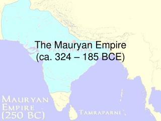 The Mauryan Empire  (ca. 324 – 185 BCE)