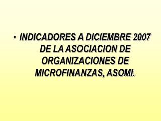 INDICADORES A DICIEMBRE 2007 DE LA ASOCIACION DE ORGANIZACIONES DE MICROFINANZAS, ASOMI.