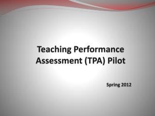 Teaching Performance Assessment (TPA) Pilot  Spring 2012