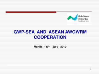 GWP-SEA  AND  ASEAN AWGWRM  COOPERATION Manila  -  6 th     July   2010
