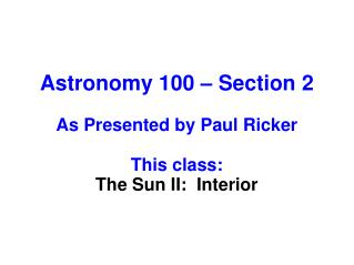 Astronomy 100 – Section 2 As Presented by Paul Ricker This class: The Sun II:  Interior