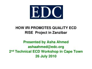 HOW IRI PROMOTES QUALITY ECD  RISE  Project in Zanzibar Presented by Asha Ahmed ashaahmed@edc