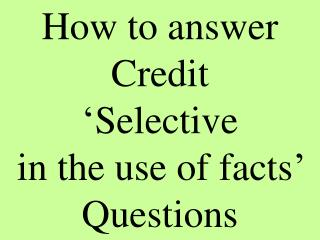 How to answer Credit 'Selective in the use of facts' Questions