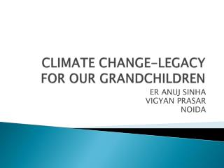 CLIMATE CHANGE-LEGACY FOR OUR GRANDCHILDREN