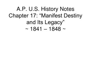 "A.P. U.S. History Notes Chapter 17: ""Manifest Destiny and Its Legacy"" ~ 1841 – 1848 ~"