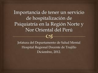 Jefatura del Departamento de Salud Mental Hospital Regional Docente de Trujillo Diciembre, 2012.
