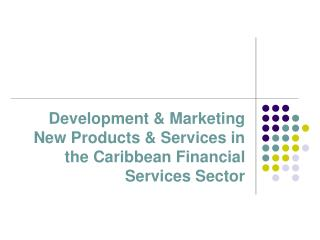 Development & Marketing New Products & Services in the Caribbean Financial Services Sector