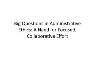 Big Questions in Administrative Ethics: A Need for Focused, Collaborative Effort