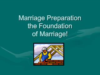 Marriage Preparation  the Foundation  of Marriage!