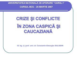 CRIZE ŞI CONFLICTE  ÎN ZONA CASPICĂ ŞI CAUCAZIANĂ