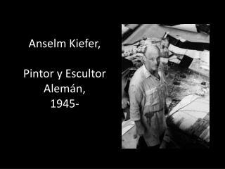 Anselm Kiefer ,  Pintor y Escultor Alemán, 1945-