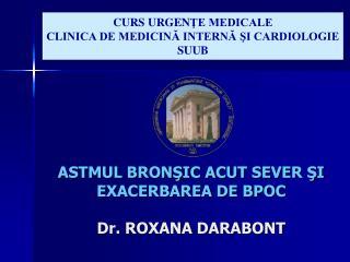 ASTMUL BRON?IC ACUT SEVER ?I EXACERBAREA DE BPOC Dr. ROXANA DARABONT