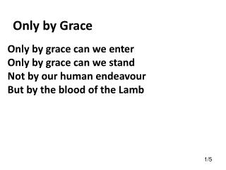 Only by grace can we enter Only by grace can we stand Not by our human endeavour