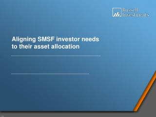 Aligning SMSF investor needs  to their asset allocation