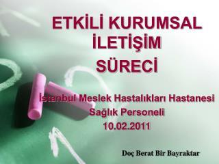 ETKİLİ KURUMSAL İLETİŞİM SÜRECİ İstanbul Meslek Hastalıkları Hastanesi Sağlık Personeli 10.02.2011