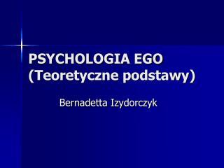 PSYCHOLOGIA EGO  Teoretyczne podstawy