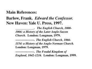 Main References: Barlow, Frank.   Edward the Confessor.   New Haven: Yale U. Press, 1997.