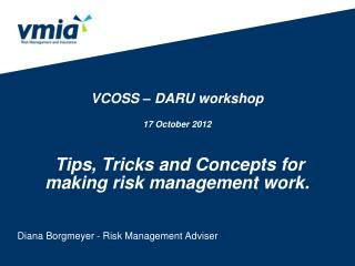 VCOSS – DARU workshop 17 October 2012  Tips, Tricks and Concepts for making risk management work.