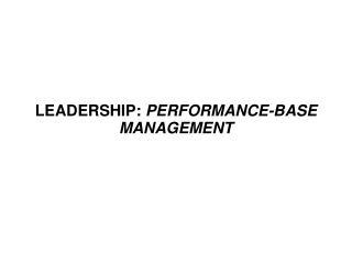 LEADERSHIP:  PERFORMANCE-BASE MANAGEMENT