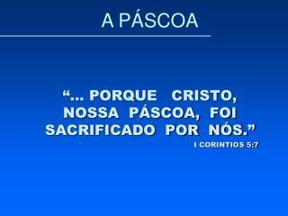 """""""... PORQUE   CRISTO, NOSSA  PÁSCOA,  FOI SACRIFICADO  POR  NÓS."""" I CORINTIOS 5:7"""