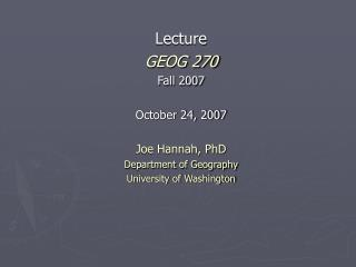 Lecture GEOG 270 Fall 2007 October 24, 2007 Joe Hannah, PhD Department of Geography