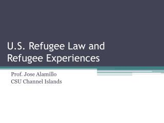 U.S. Refugee Law and  Refugee Experiences
