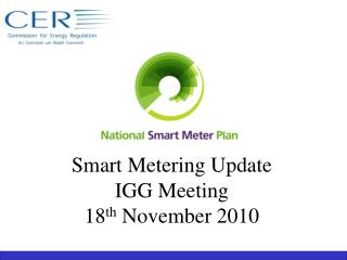 Smart Metering Update  IGG Meeting 18 th  November 2010