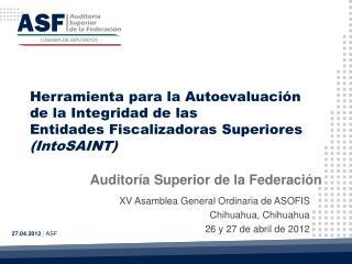 XV Asamblea General Ordinaria de ASOFIS Chihuahua, Chihuahua 26 y 27 de abril de 2012
