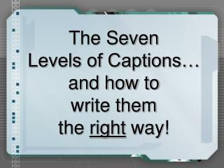 The Seven  Levels of Captions… and how to  write them  the  right  way!