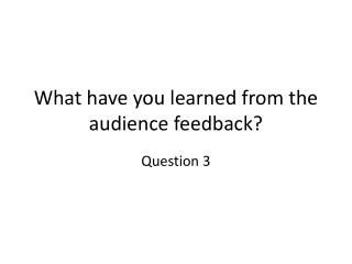 What have you learned from the audience feedback?