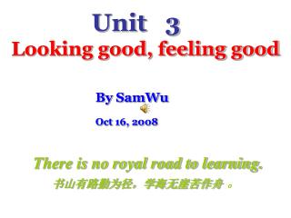 Unit   3 Looking good, feeling good By SamWu Oct 16, 2008