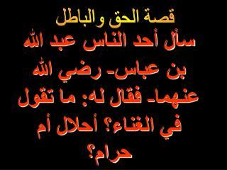 سأل أحد الناس عبد الله بن عباس- رضي الله عنهما- فقال له: ما تقول في الغناء؟ أحلال أم حرام؟