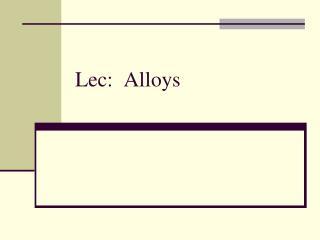 Lec:  Alloys