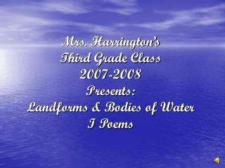 Mrs. Harrington's Third Grade Class 2007-2008 Presents: Landforms & Bodies of Water I Poems