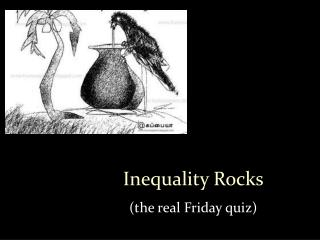 Inequality Rocks (the real Friday quiz)