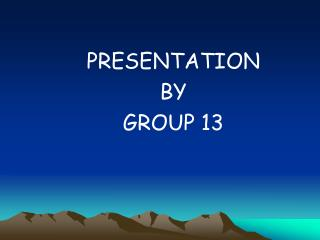 PRESENTATION  BY  GROUP 13